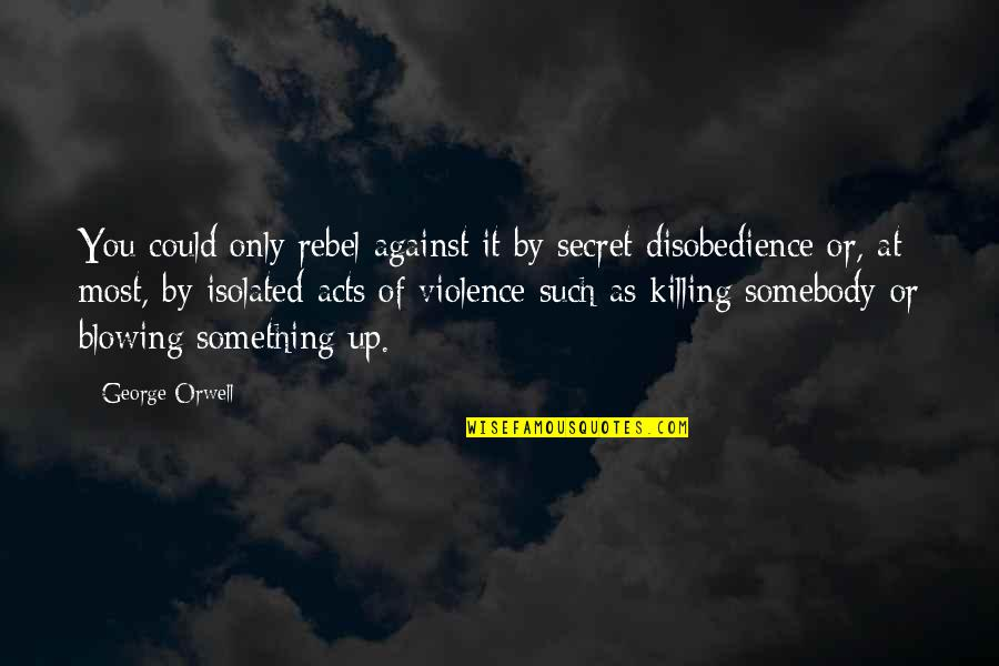 Blowing Up Quotes By George Orwell: You could only rebel against it by secret