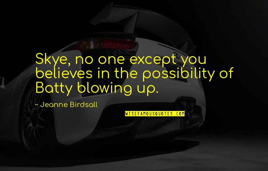 Blowing Up Quotes By Jeanne Birdsall: Skye, no one except you believes in the