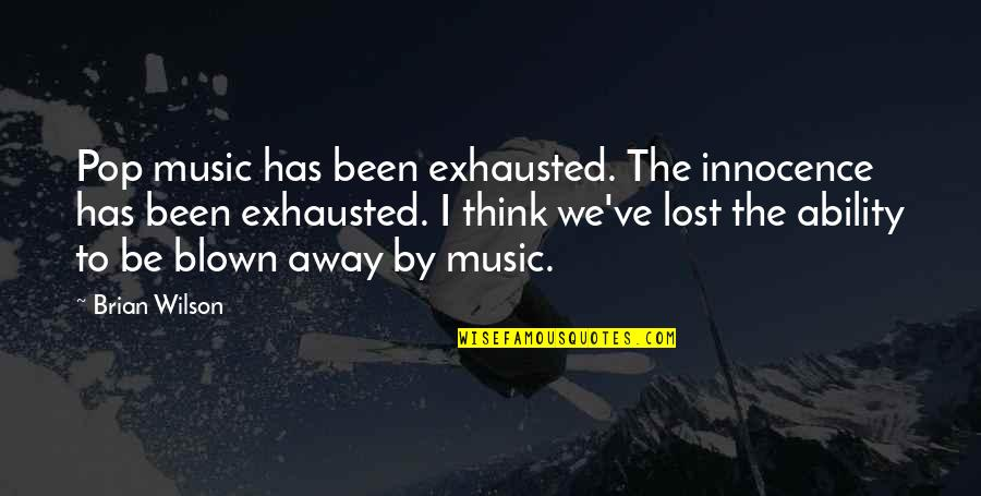 Blown Away Quotes By Brian Wilson: Pop music has been exhausted. The innocence has