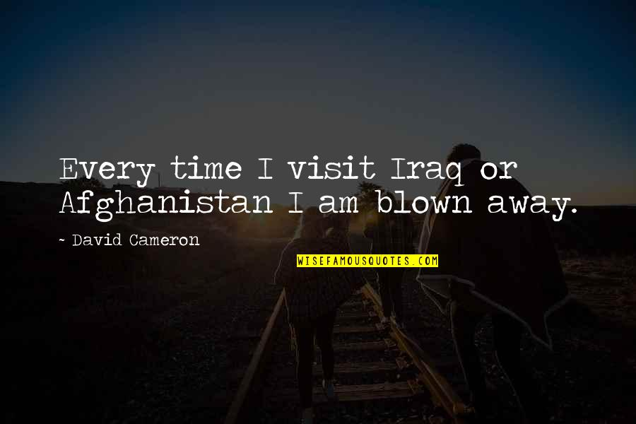 Blown Away Quotes By David Cameron: Every time I visit Iraq or Afghanistan I
