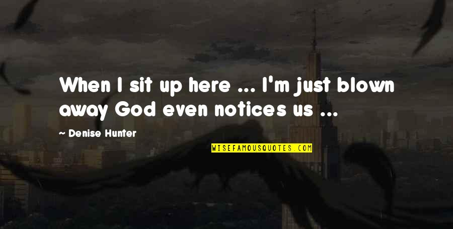Blown Away Quotes By Denise Hunter: When I sit up here ... I'm just