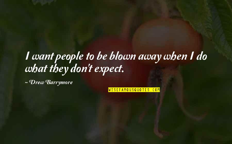 Blown Away Quotes By Drew Barrymore: I want people to be blown away when