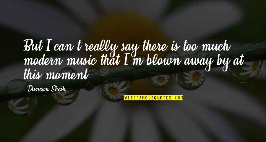 Blown Away Quotes By Duncan Sheik: But I can't really say there is too
