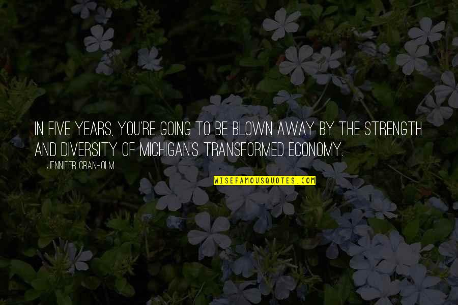 Blown Away Quotes By Jennifer Granholm: In five years, you're going to be blown