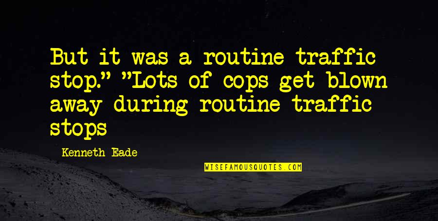 "Blown Away Quotes By Kenneth Eade: But it was a routine traffic stop."" ""Lots"
