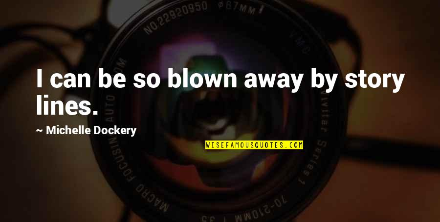 Blown Away Quotes By Michelle Dockery: I can be so blown away by story