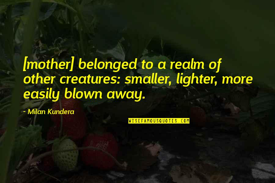 Blown Away Quotes By Milan Kundera: [mother] belonged to a realm of other creatures: