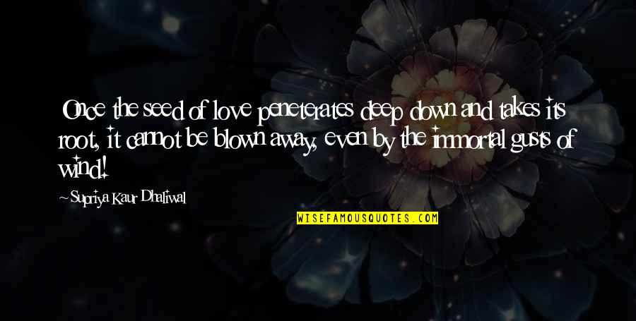 Blown Away Quotes By Supriya Kaur Dhaliwal: Once the seed of love peneterates deep down