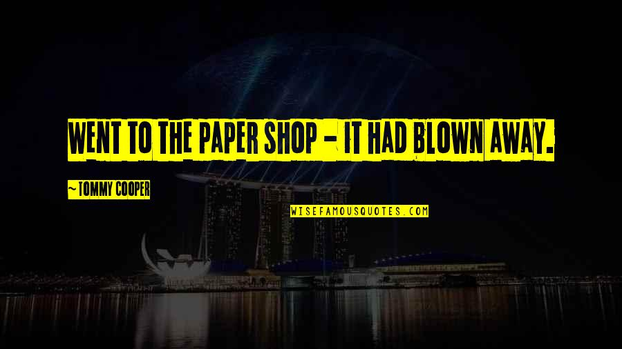 Blown Away Quotes By Tommy Cooper: Went to the paper shop - it had