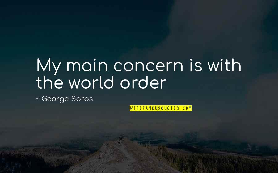 Blubbing Quotes By George Soros: My main concern is with the world order