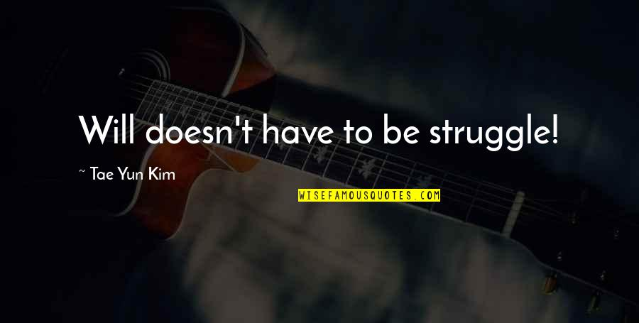 Blubbing Quotes By Tae Yun Kim: Will doesn't have to be struggle!