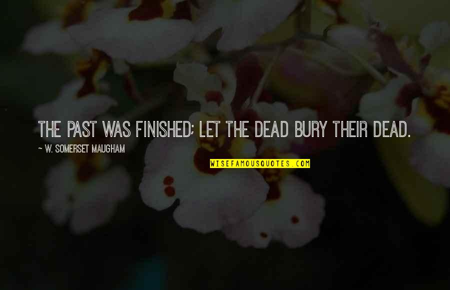 Blubbing Quotes By W. Somerset Maugham: The past was finished; let the dead bury