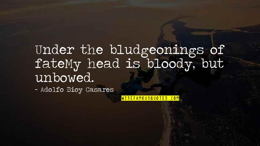 Bludgeonings Quotes By Adolfo Bioy Casares: Under the bludgeonings of fateMy head is bloody,