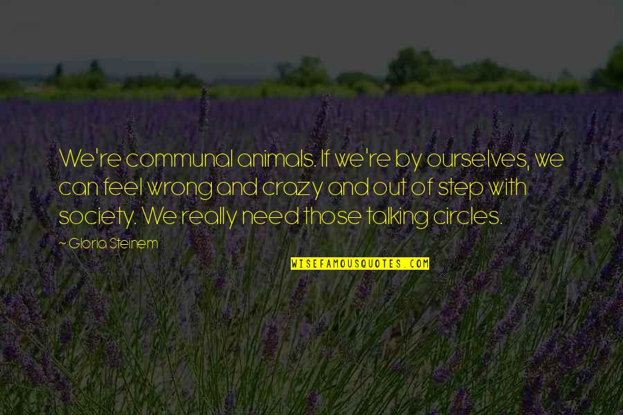 Blue Heelers Quotes By Gloria Steinem: We're communal animals. If we're by ourselves, we
