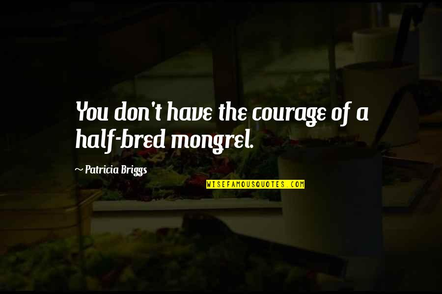 Blue Heelers Quotes By Patricia Briggs: You don't have the courage of a half-bred