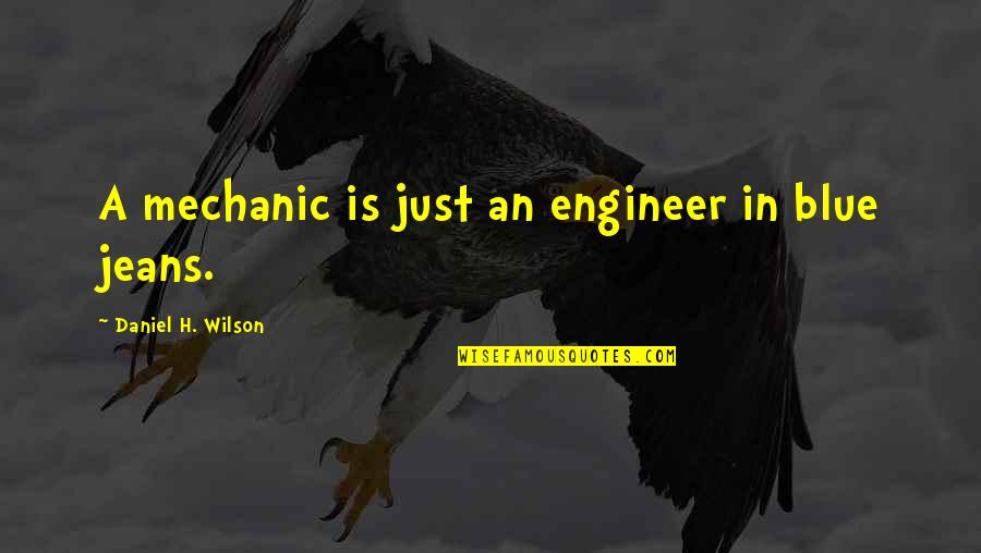 Blue Jeans Quotes By Daniel H. Wilson: A mechanic is just an engineer in blue