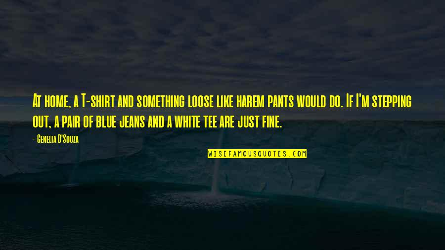 Blue Jeans Quotes By Genelia D'Souza: At home, a T-shirt and something loose like