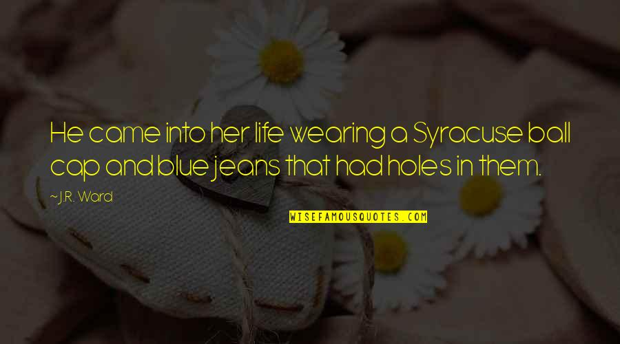Blue Jeans Quotes By J.R. Ward: He came into her life wearing a Syracuse