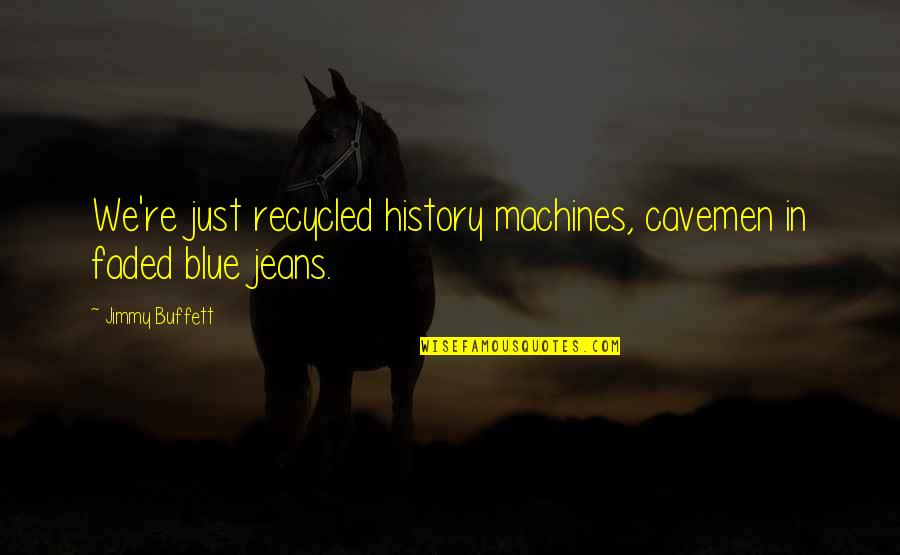 Blue Jeans Quotes By Jimmy Buffett: We're just recycled history machines, cavemen in faded