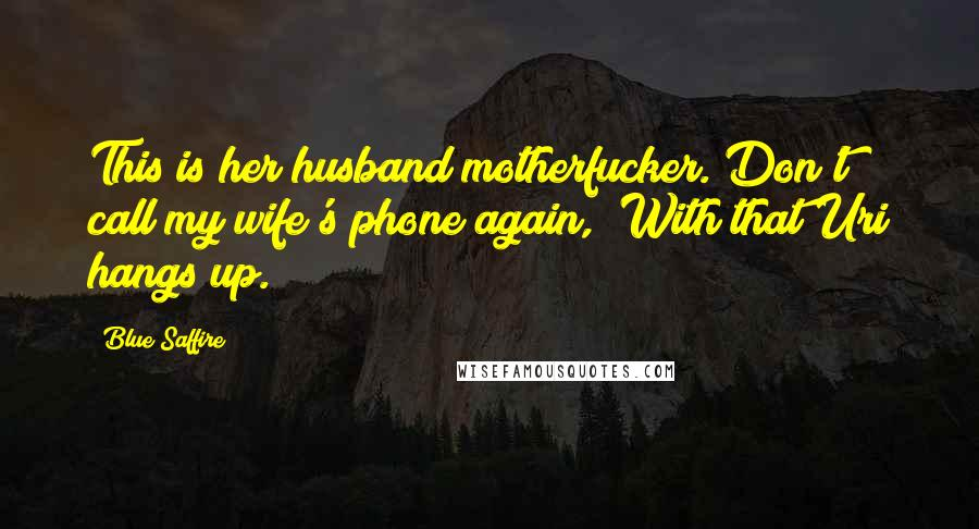 """Blue Saffire quotes: This is her husband motherfucker. Don't call my wife's phone again,"""" With that Uri hangs up."""