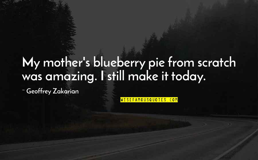 Blueberry Pie Quotes By Geoffrey Zakarian: My mother's blueberry pie from scratch was amazing.