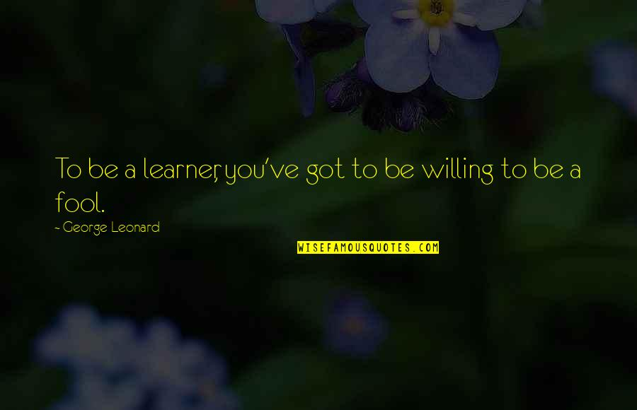 Blueberry Pie Quotes By George Leonard: To be a learner, you've got to be