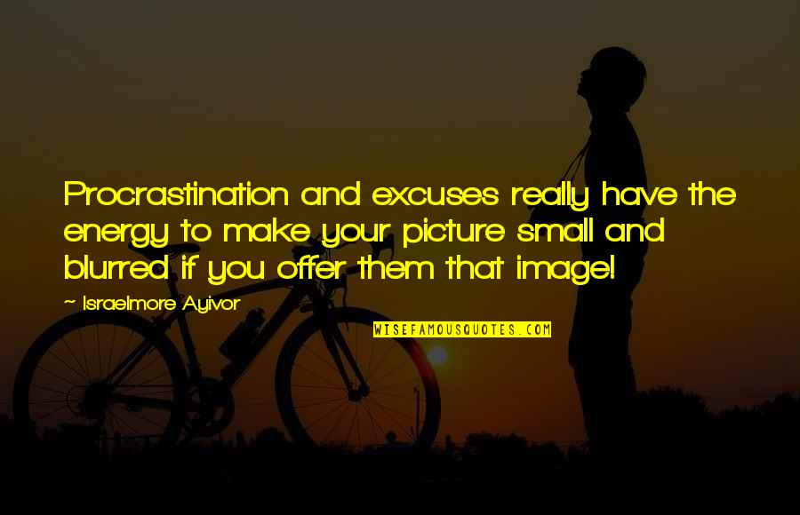Blur Picture Quotes By Israelmore Ayivor: Procrastination and excuses really have the energy to