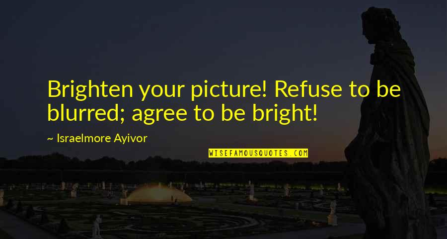 Blur Picture Quotes By Israelmore Ayivor: Brighten your picture! Refuse to be blurred; agree