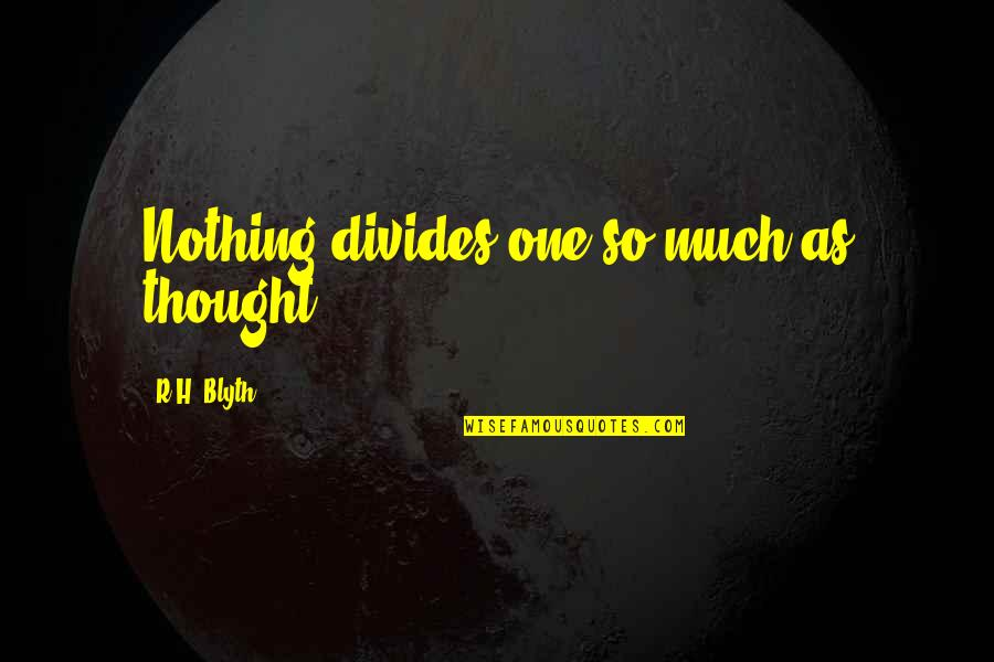 Blyth Quotes By R.H. Blyth: Nothing divides one so much as thought.