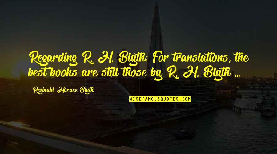 Blyth Quotes By Reginald Horace Blyth: Regarding R. H. Blyth: For translations, the best