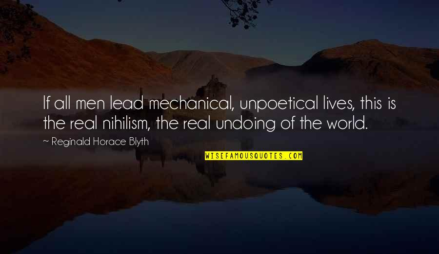 Blyth Quotes By Reginald Horace Blyth: If all men lead mechanical, unpoetical lives, this