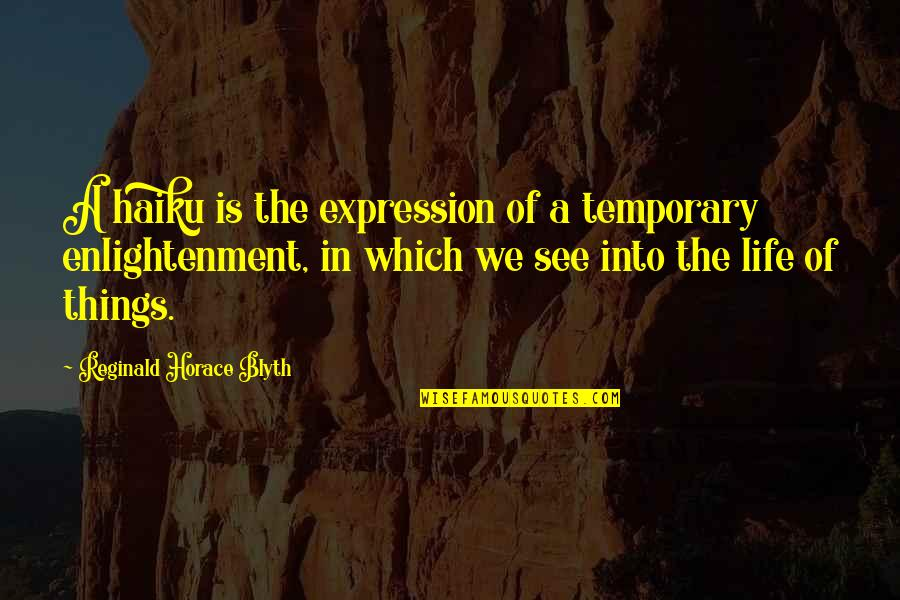 Blyth Quotes By Reginald Horace Blyth: A haiku is the expression of a temporary