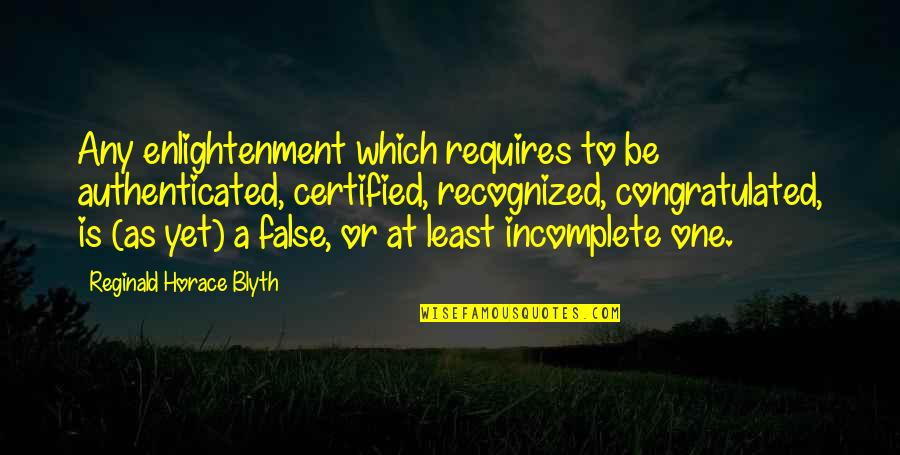 Blyth Quotes By Reginald Horace Blyth: Any enlightenment which requires to be authenticated, certified,