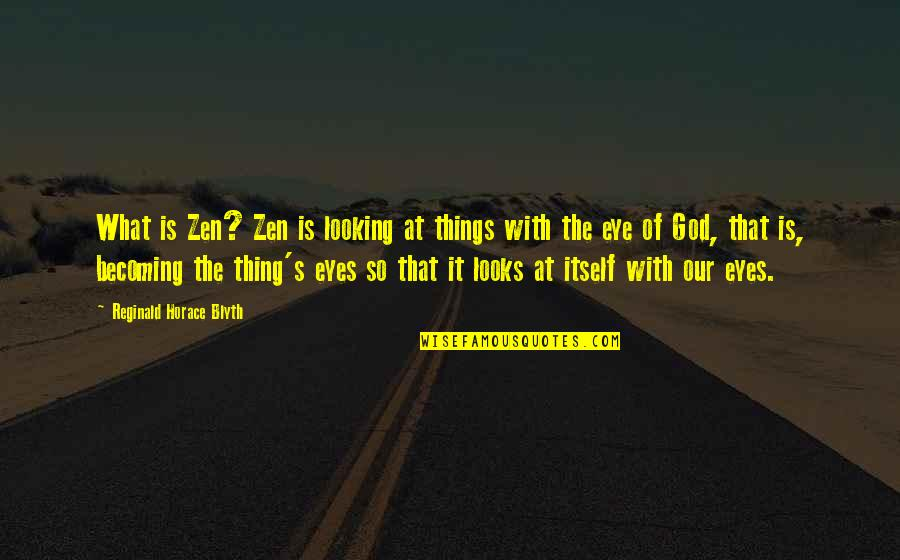 Blyth Quotes By Reginald Horace Blyth: What is Zen? Zen is looking at things