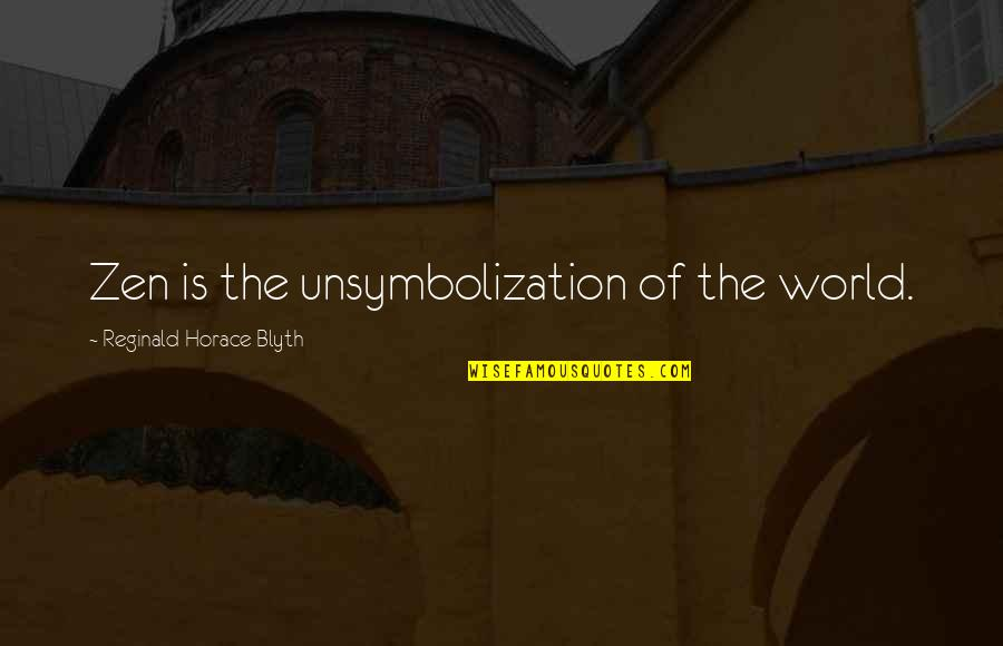 Blyth Quotes By Reginald Horace Blyth: Zen is the unsymbolization of the world.