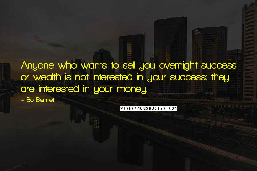 Bo Bennett quotes: Anyone who wants to sell you overnight success or wealth is not interested in your success; they are interested in your money.