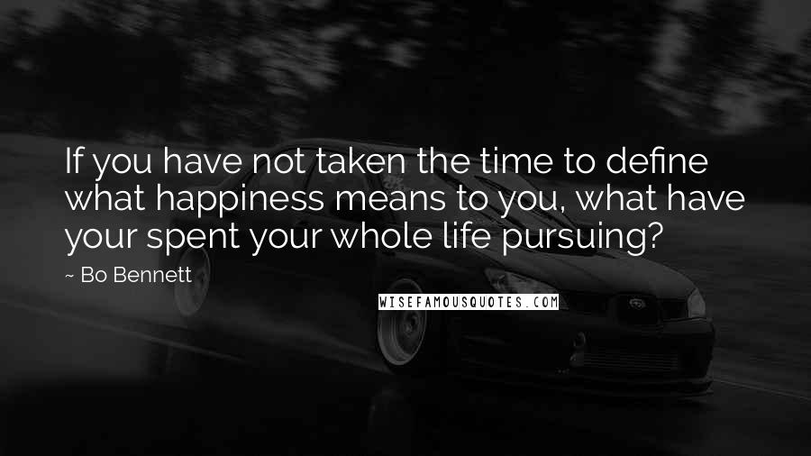 Bo Bennett quotes: If you have not taken the time to define what happiness means to you, what have your spent your whole life pursuing?