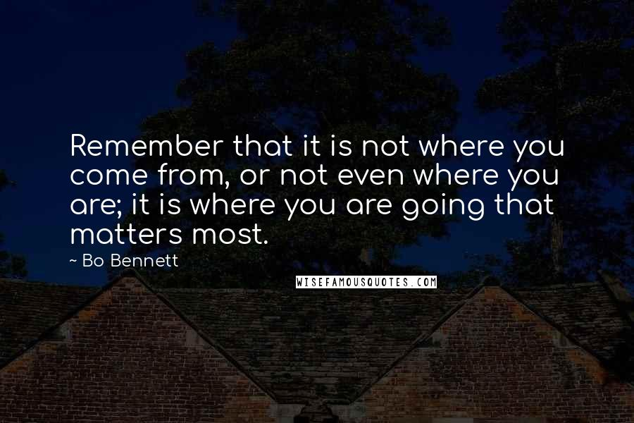 Bo Bennett quotes: Remember that it is not where you come from, or not even where you are; it is where you are going that matters most.