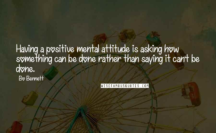 Bo Bennett quotes: Having a positive mental attitude is asking how something can be done rather than saying it can't be done.
