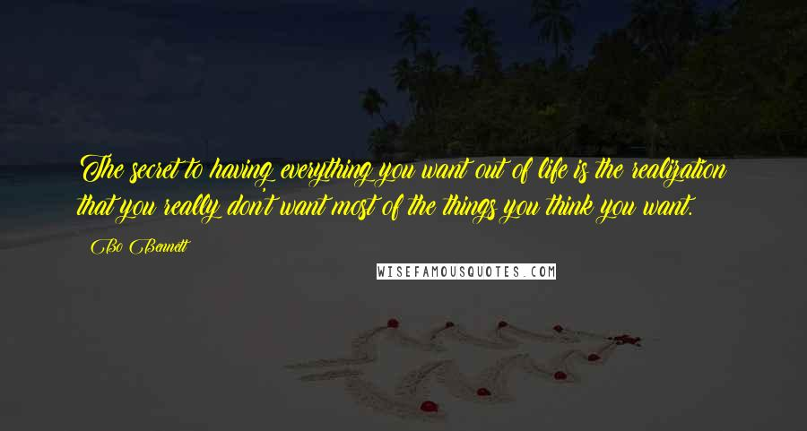 Bo Bennett quotes: The secret to having everything you want out of life is the realization that you really don't want most of the things you think you want.
