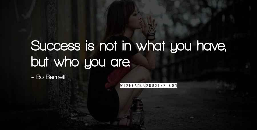 Bo Bennett quotes: Success is not in what you have, but who you are.