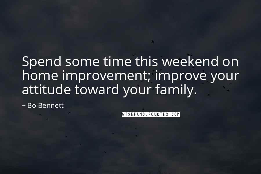 Bo Bennett quotes: Spend some time this weekend on home improvement; improve your attitude toward your family.