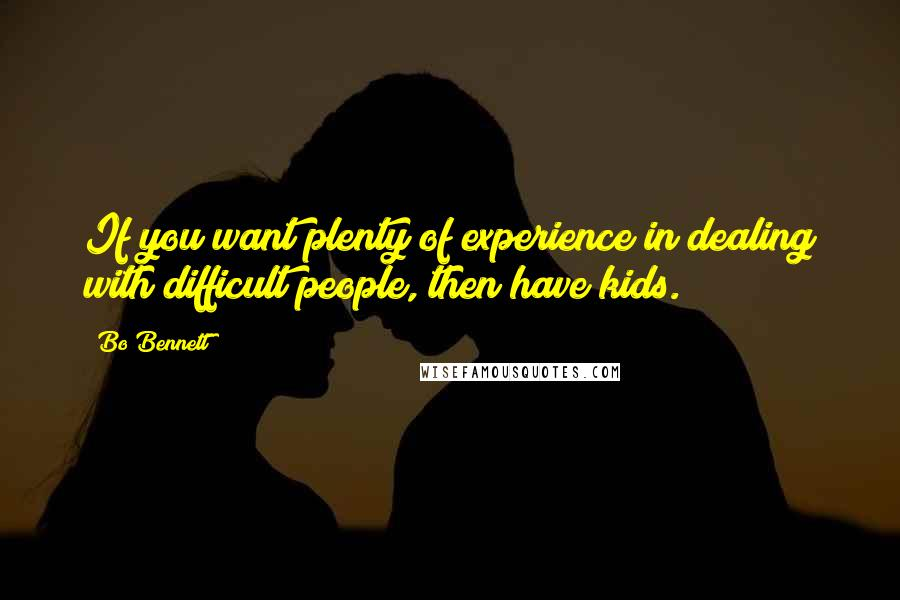 Bo Bennett quotes: If you want plenty of experience in dealing with difficult people, then have kids.
