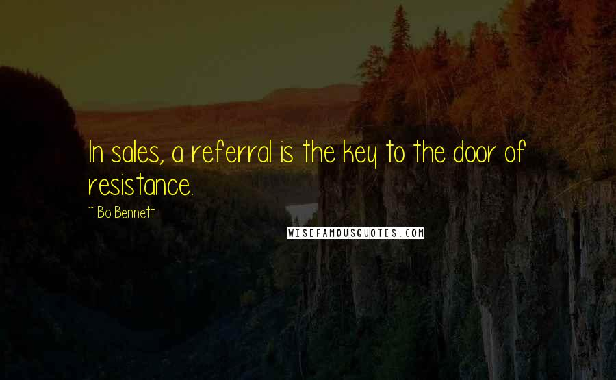 Bo Bennett quotes: In sales, a referral is the key to the door of resistance.