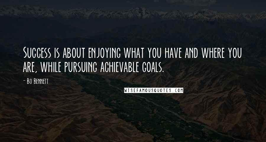 Bo Bennett quotes: Success is about enjoying what you have and where you are, while pursuing achievable goals.