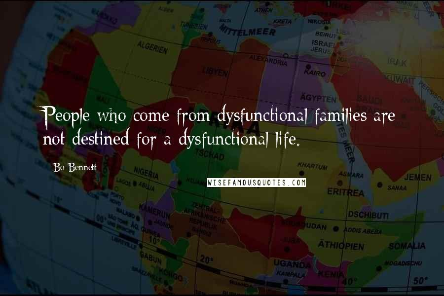 Bo Bennett quotes: People who come from dysfunctional families are not destined for a dysfunctional life.