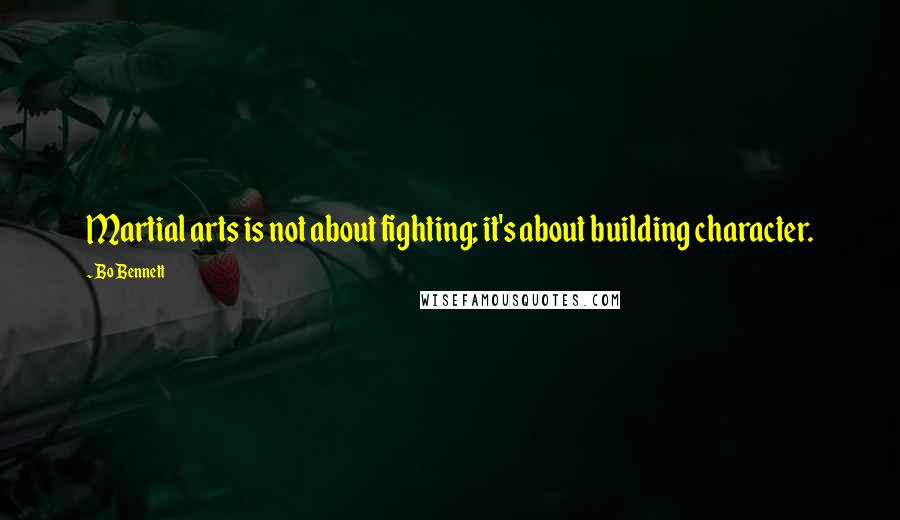 Bo Bennett quotes: Martial arts is not about fighting; it's about building character.