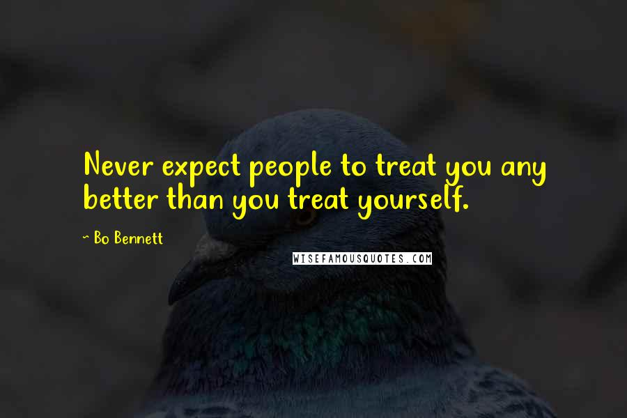 Bo Bennett quotes: Never expect people to treat you any better than you treat yourself.