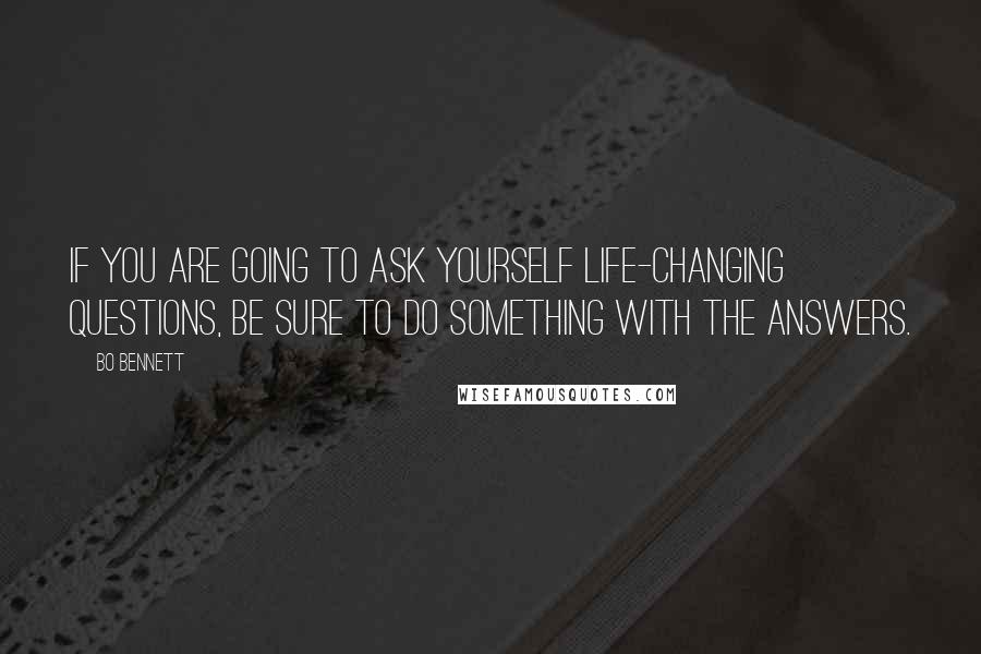 Bo Bennett quotes: If you are going to ask yourself life-changing questions, be sure to do something with the answers.