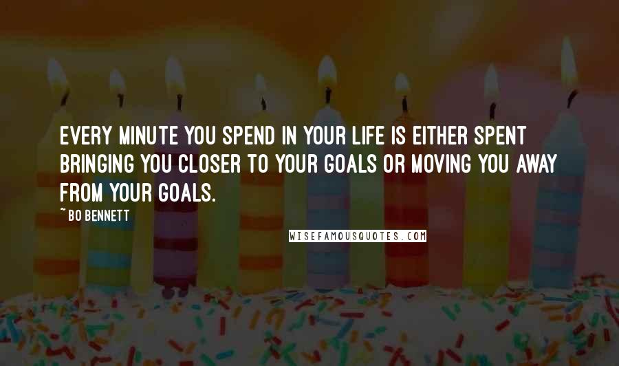 Bo Bennett quotes: Every minute you spend in your life is either spent bringing you closer to your goals or moving you away from your goals.